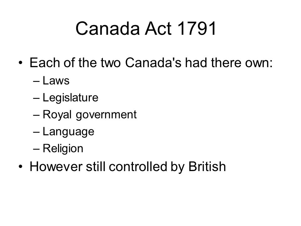 Canada Act 1791 Each of the two Canada's had there own: –Laws –Legislature –Royal government –Language –Religion However still controlled by British