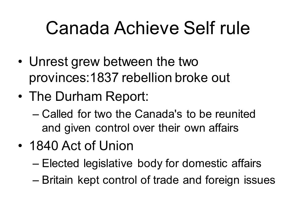 Canada Achieve Self rule Unrest grew between the two provinces:1837 rebellion broke out The Durham Report: –Called for two the Canada's to be reunited