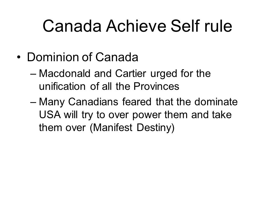 Canada Achieve Self rule Dominion of Canada –Macdonald and Cartier urged for the unification of all the Provinces –Many Canadians feared that the domi