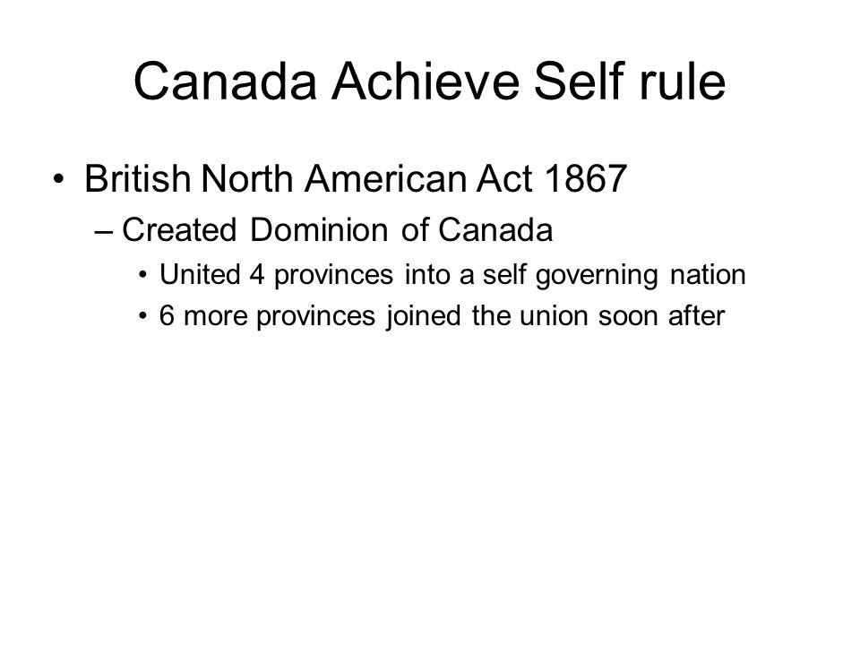 Canada Achieve Self rule British North American Act 1867 –Created Dominion of Canada United 4 provinces into a self governing nation 6 more provinces