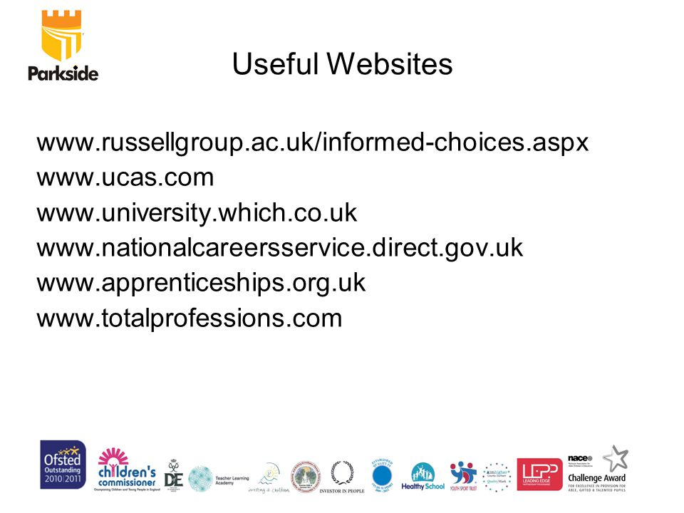 Useful Websites www.russellgroup.ac.uk/informed-choices.aspx www.ucas.com www.university.which.co.uk www.nationalcareersservice.direct.gov.uk www.apprenticeships.org.uk www.totalprofessions.com