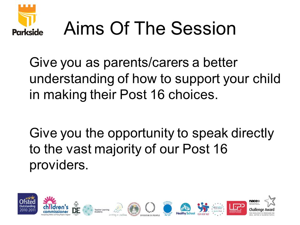 Aims Of The Session Give you as parents/carers a better understanding of how to support your child in making their Post 16 choices.