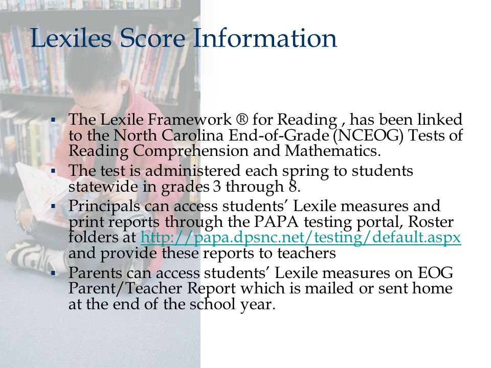 Lexiles Score Information  The Lexile Framework ® for Reading, has been linked to the North Carolina End-of-Grade (NCEOG) Tests of Reading Comprehension and Mathematics.