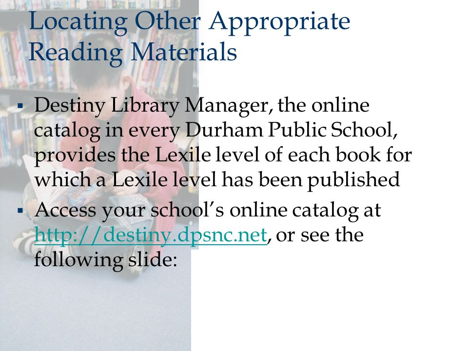 Locating Other Appropriate Reading Materials  Destiny Library Manager, the online catalog in every Durham Public School, provides the Lexile level of