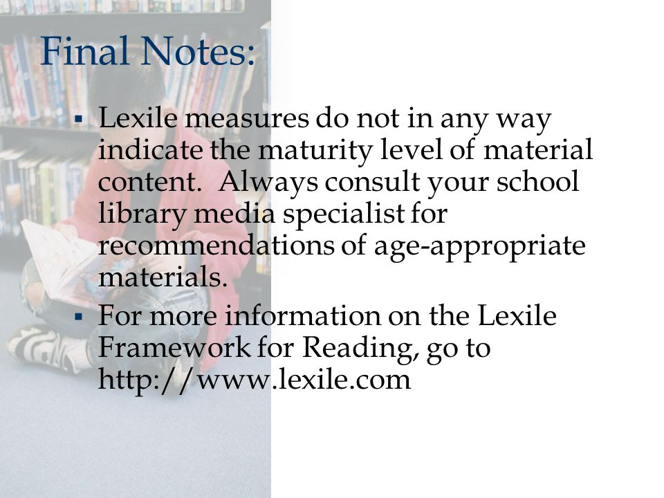 Final Notes:  Lexile measures do not in any way indicate the maturity level of material content. Always consult your school library media specialist