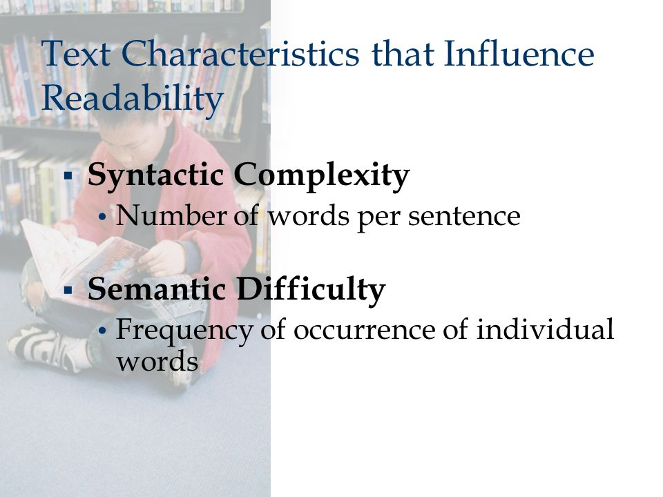 Text Characteristics that Influence Readability  Syntactic Complexity Number of words per sentence  Semantic Difficulty Frequency of occurrence of i