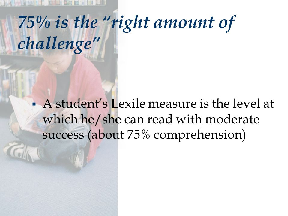 75% is the right amount of challenge  A student's Lexile measure is the level at which he/she can read with moderate success (about 75% comprehension)