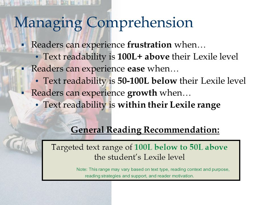 Managing Comprehension  Readers can experience frustration when… Text readability is 100L+ above their Lexile level  Readers can experience ease whe