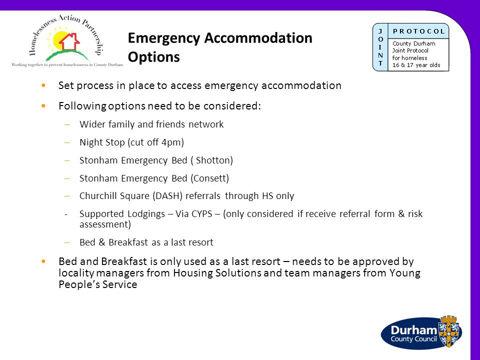 Emergency Accommodation Options Set process in place to access emergency accommodation Following options need to be considered: –Wider family and frie