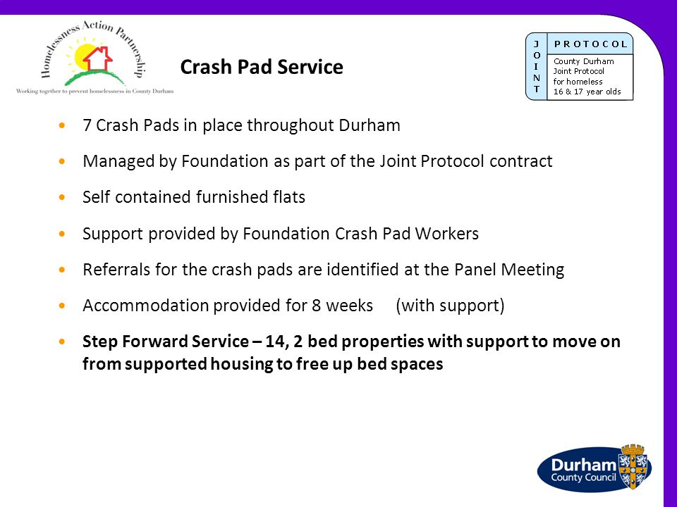 Crash Pad Service 7 Crash Pads in place throughout Durham Managed by Foundation as part of the Joint Protocol contract Self contained furnished flats