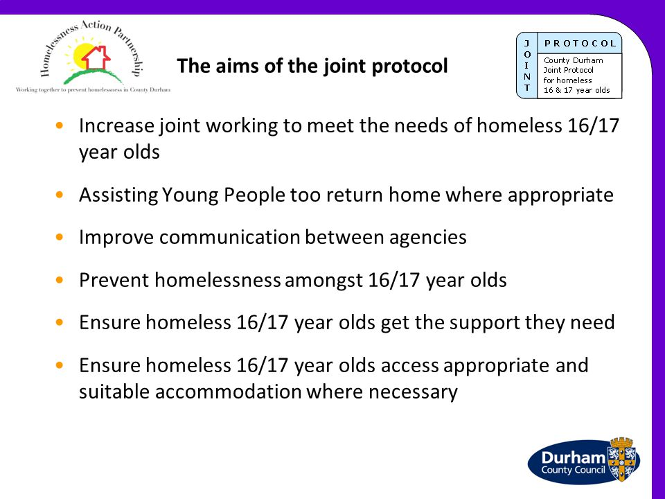 The key principles of the protocol Most 16/17 year olds are better off at home unless at risk of harm Young people should not be passed between agencies To assist young people to access appropriate accommodation when they are unable to return home Only providing accommodation to a homeless 16/17 year old, is unlikely to resolve their homelessness in the long term as additional support likely to be needed Support for 16/17 year olds can and does come from a variety of agencies