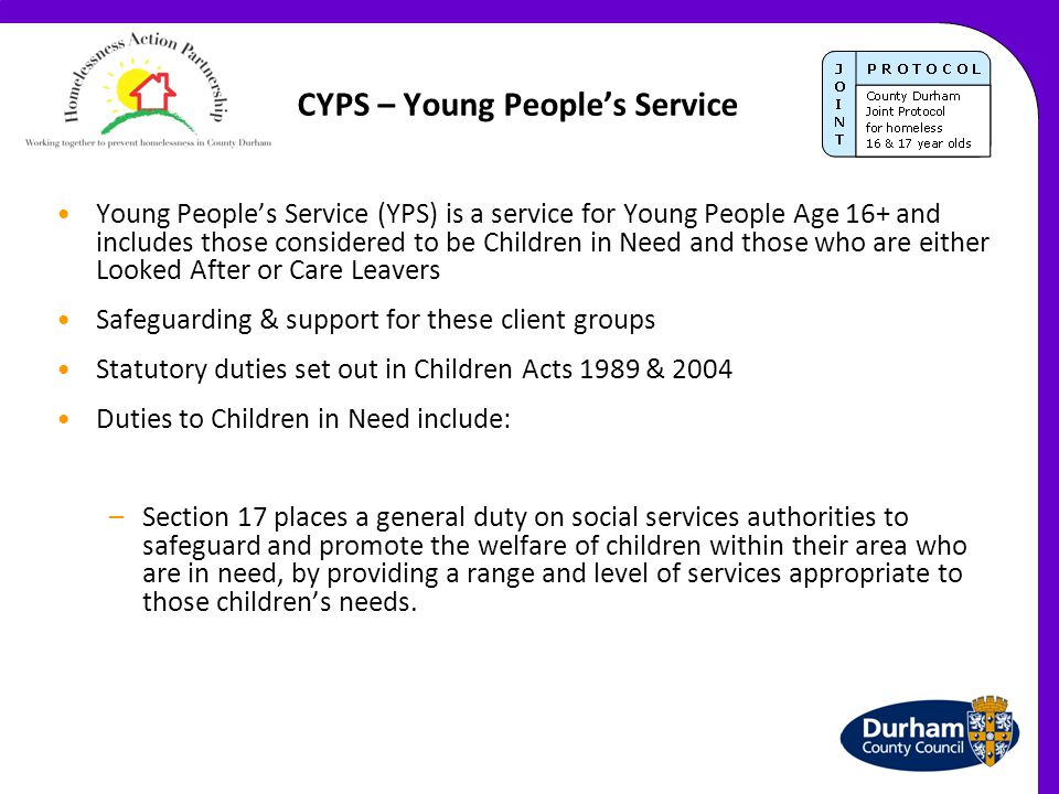 CYPS – Young People's Service Young People's Service (YPS) is a service for Young People Age 16+ and includes those considered to be Children in Need and those who are either Looked After or Care Leavers Safeguarding & support for these client groups Statutory duties set out in Children Acts 1989 & 2004 Duties to Children in Need include: –Section 17 places a general duty on social services authorities to safeguard and promote the welfare of children within their area who are in need, by providing a range and level of services appropriate to those children's needs.