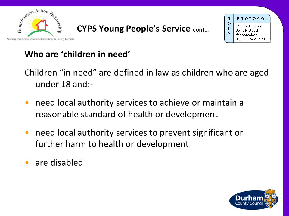 "CYPS Young People's Service cont… Who are 'children in need' Children ""in need"" are defined in law as children who are aged under 18 and:- need local"