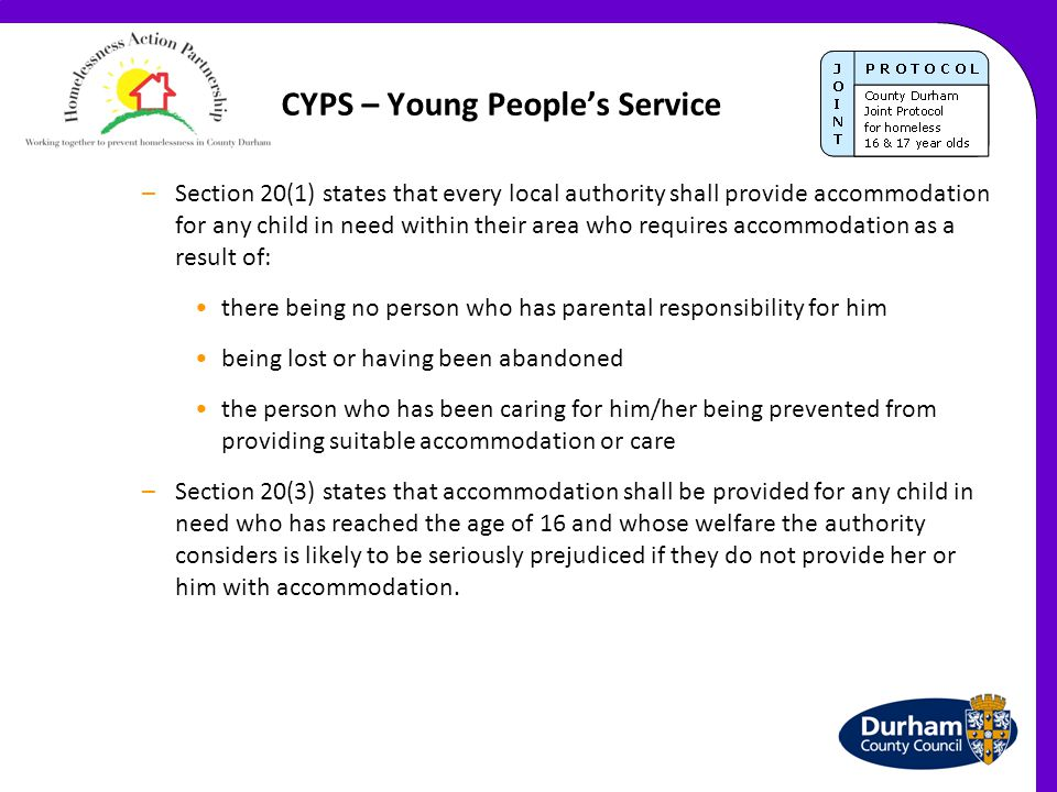 CYPS – Young People's Service –Section 20(1) states that every local authority shall provide accommodation for any child in need within their area who requires accommodation as a result of: there being no person who has parental responsibility for him being lost or having been abandoned the person who has been caring for him/her being prevented from providing suitable accommodation or care –Section 20(3) states that accommodation shall be provided for any child in need who has reached the age of 16 and whose welfare the authority considers is likely to be seriously prejudiced if they do not provide her or him with accommodation.