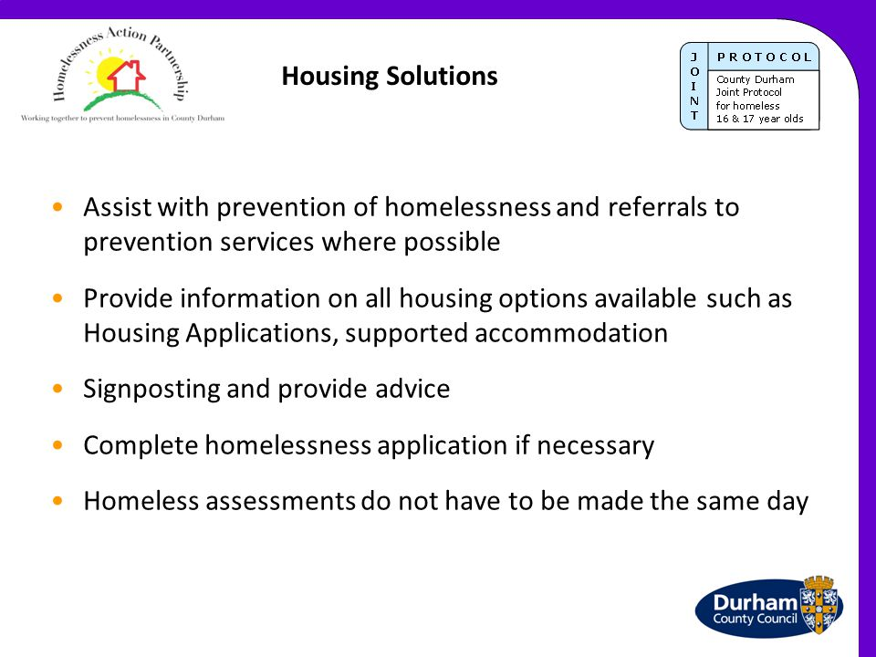 Housing Solutions Assist with prevention of homelessness and referrals to prevention services where possible Provide information on all housing option