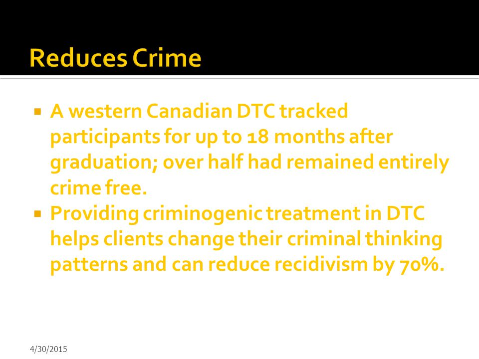  A western Canadian DTC tracked participants for up to 18 months after graduation; over half had remained entirely crime free.  Providing criminogen