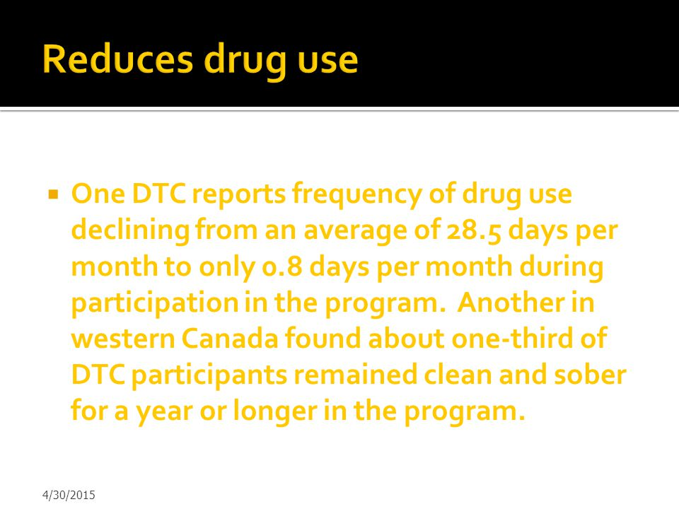  One DTC reports frequency of drug use declining from an average of 28.5 days per month to only 0.8 days per month during participation in the progra
