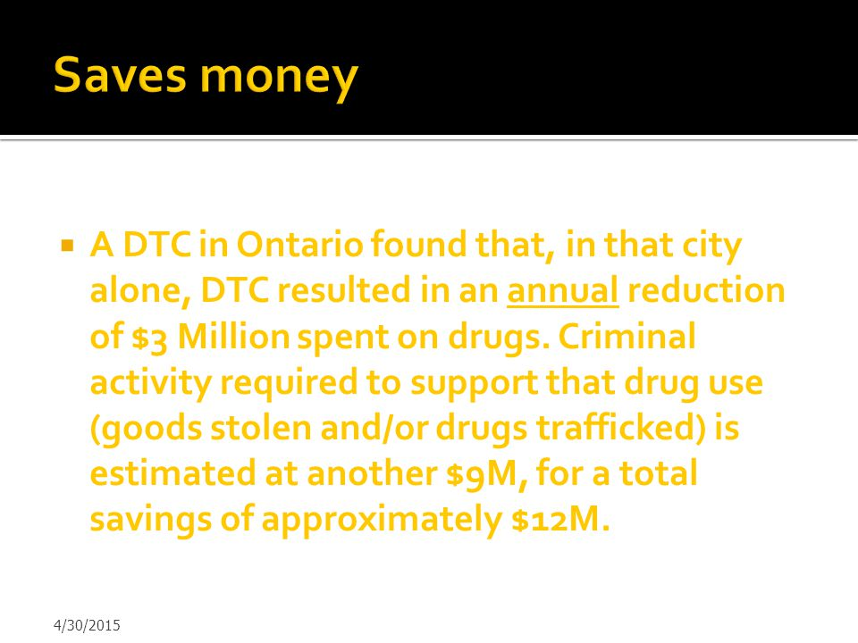  A DTC in Ontario found that, in that city alone, DTC resulted in an annual reduction of $3 Million spent on drugs. Criminal activity required to sup