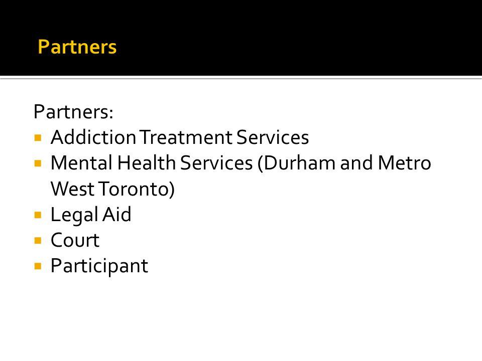 Partners:  Addiction Treatment Services  Mental Health Services (Durham and Metro West Toronto)  Legal Aid  Court  Participant