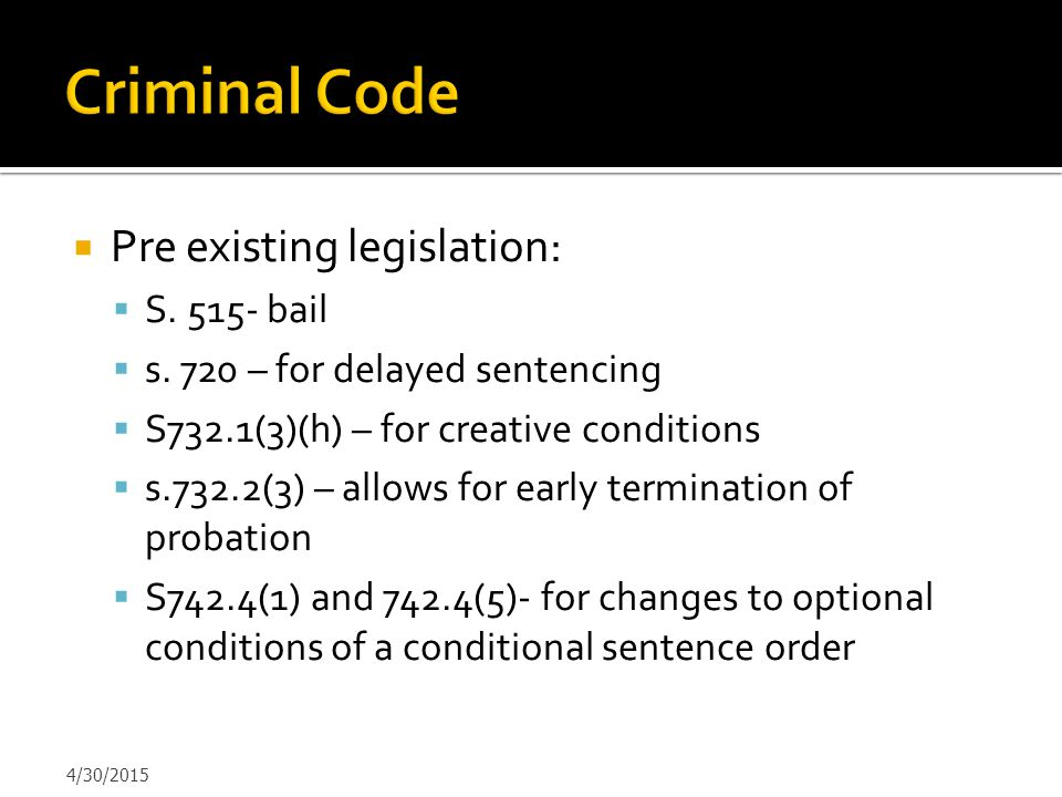  Pre existing legislation:  S. 515- bail  s. 720 – for delayed sentencing  S732.1(3)(h) – for creative conditions  s.732.2(3) – allows for early