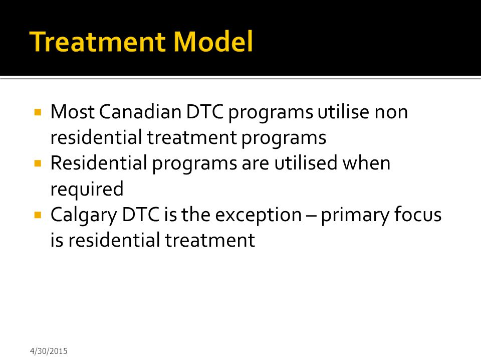  Most Canadian DTC programs utilise non residential treatment programs  Residential programs are utilised when required  Calgary DTC is the excepti