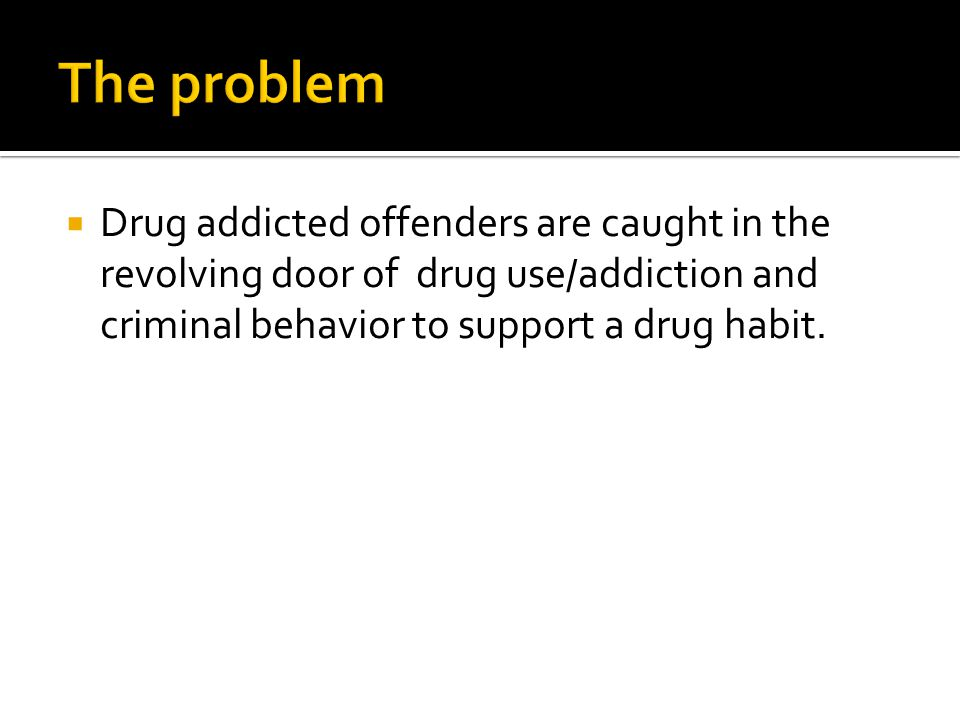  Drug addicted offenders are caught in the revolving door of drug use/addiction and criminal behavior to support a drug habit.
