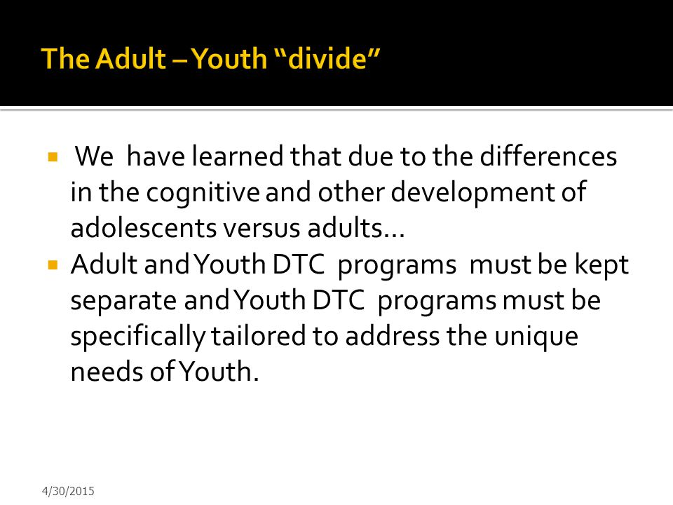  We have learned that due to the differences in the cognitive and other development of adolescents versus adults...  Adult and Youth DTC programs mu