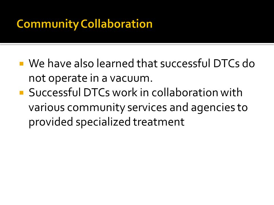  We have also learned that successful DTCs do not operate in a vacuum.  Successful DTCs work in collaboration with various community services and ag
