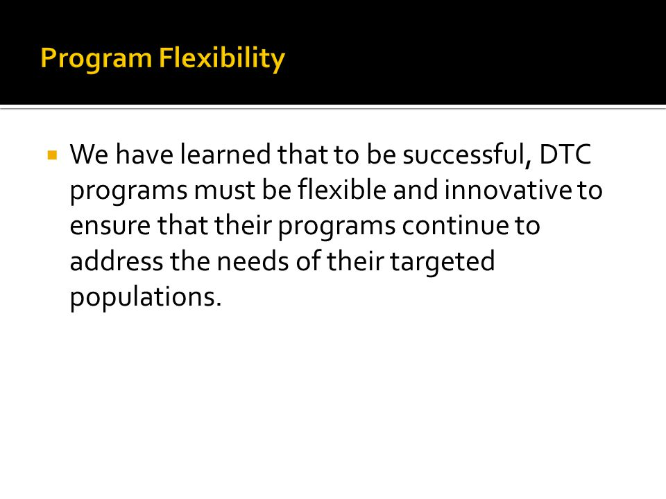  We have learned that to be successful, DTC programs must be flexible and innovative to ensure that their programs continue to address the needs of t