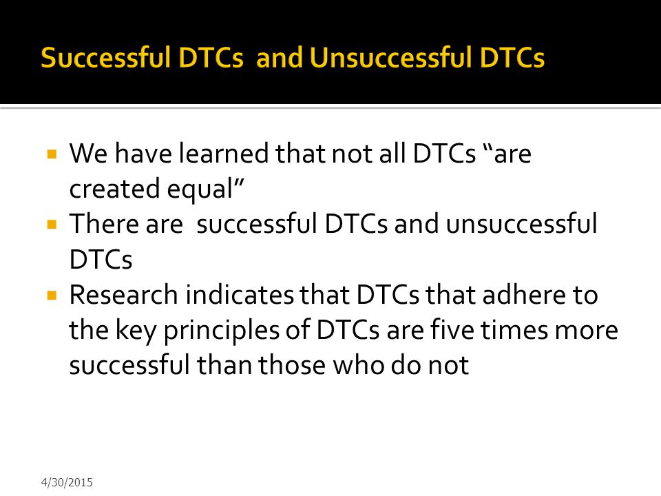 """ We have learned that not all DTCs """"are created equal""""  There are successful DTCs and unsuccessful DTCs  Research indicates that DTCs that adhere t"""