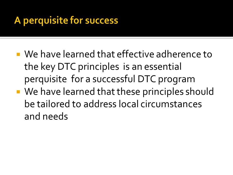  We have learned that effective adherence to the key DTC principles is an essential perquisite for a successful DTC program  We have learned that th