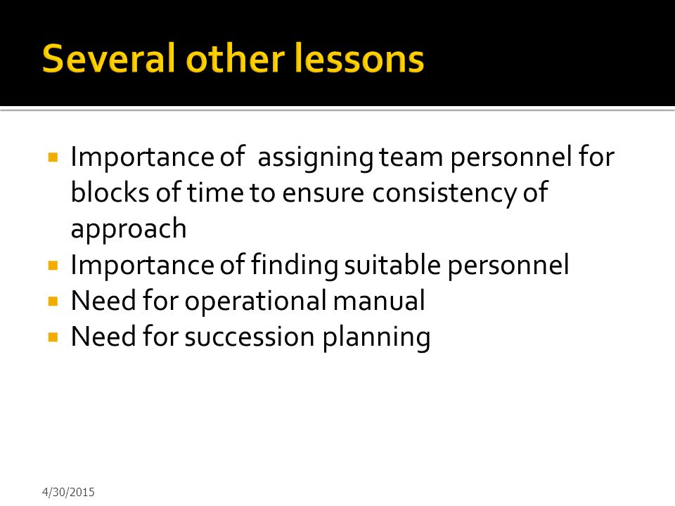  Importance of assigning team personnel for blocks of time to ensure consistency of approach  Importance of finding suitable personnel  Need for op