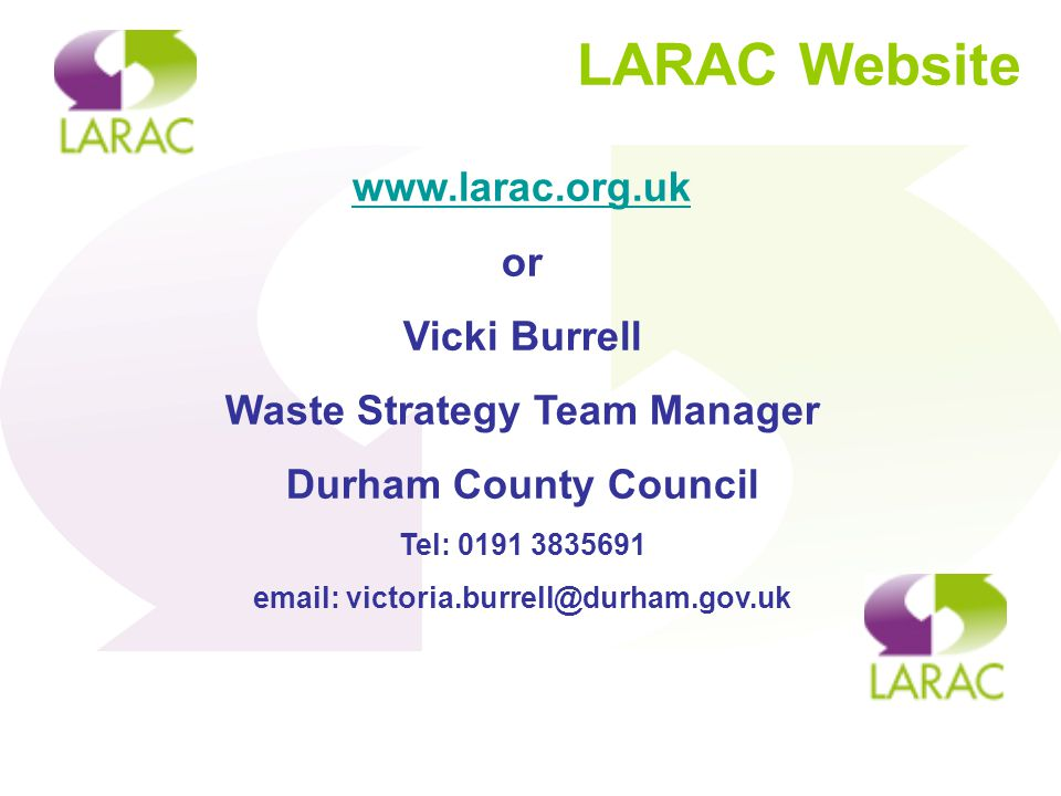 LARAC Website www.larac.org.uk or Vicki Burrell Waste Strategy Team Manager Durham County Council Tel: 0191 3835691 email: victoria.burrell@durham.gov.uk