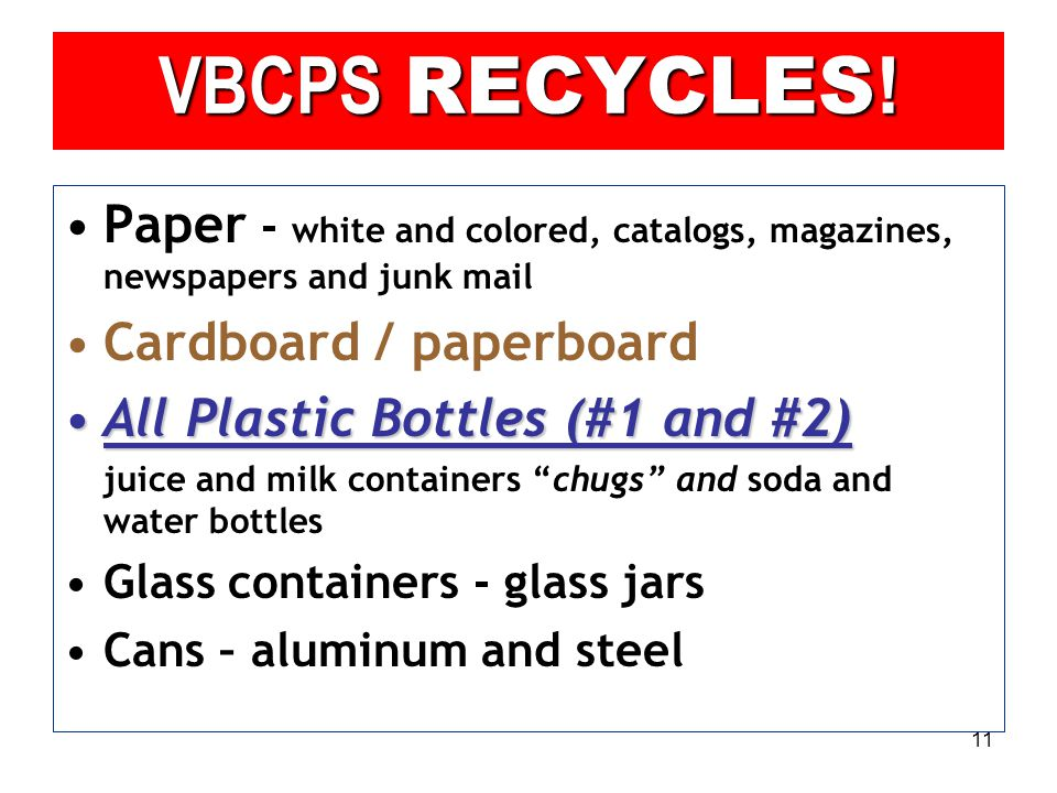 11 Paper - white and colored, catalogs, magazines, newspapers and junk mail Cardboard / paperboard All Plastic Bottles (#1 and #2)All Plastic Bottles (#1 and #2) juice and milk containers chugs and soda and water bottles Glass containers - glass jars Cans – aluminum and steel VBCPS RECYCLES !