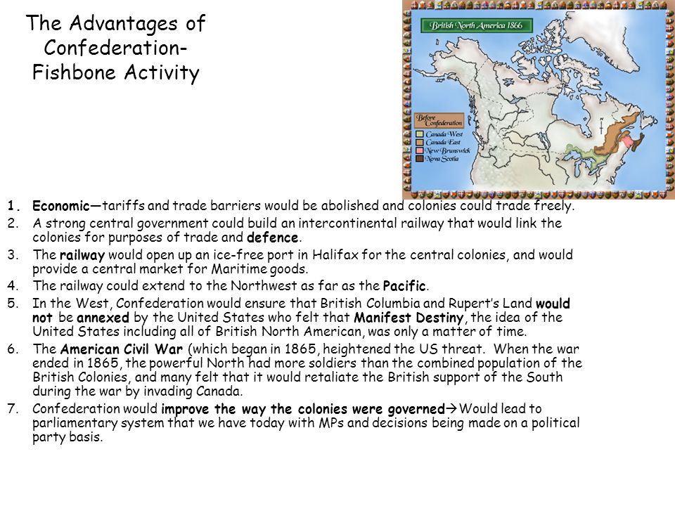 The Advantages of Confederation- Fishbone Activity 1.Economic—tariffs and trade barriers would be abolished and colonies could trade freely. 2.A stron