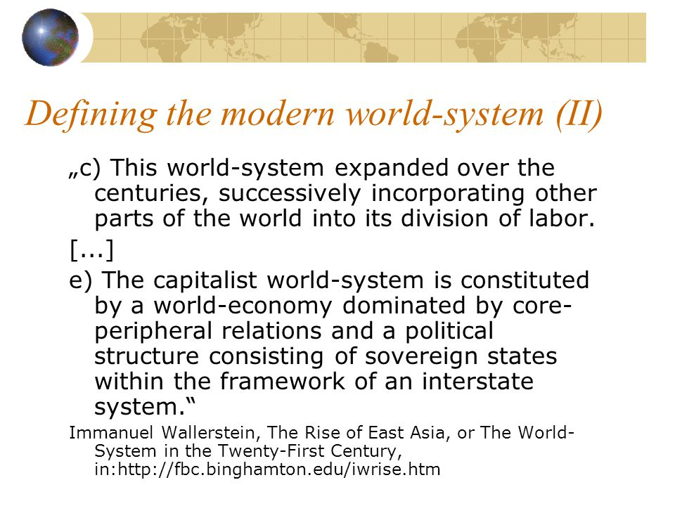 """Defining the modern world-system """"a) The modern world-system is a capitalist world-economy, which means that it is governed by the drive for the endless accumulation of capital, sometimes called the law of value."""
