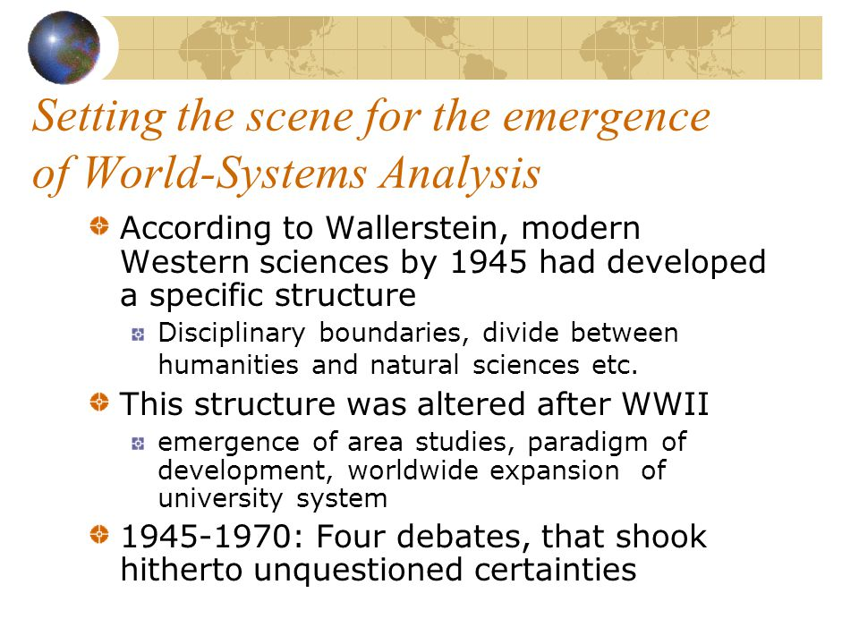 World-Systems Analysis Emergence of World- Systems Theory in the early 1970 self- presentation of it's genesis by one of its founders and main proponents: Immanuel Wallerstein, World-Systems Analysis.