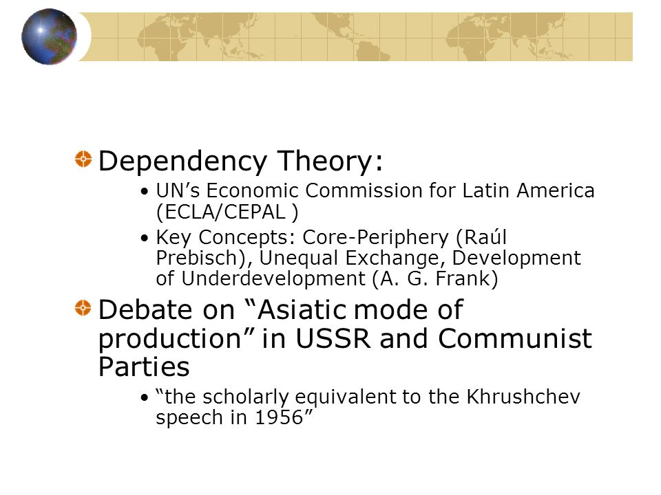 Four debates as intellectual roots Dependency Theory: Debate on Asiatic mode of production in USSR and Communist Parties Transition Debate Dobb-Sweezy French Annales-group.