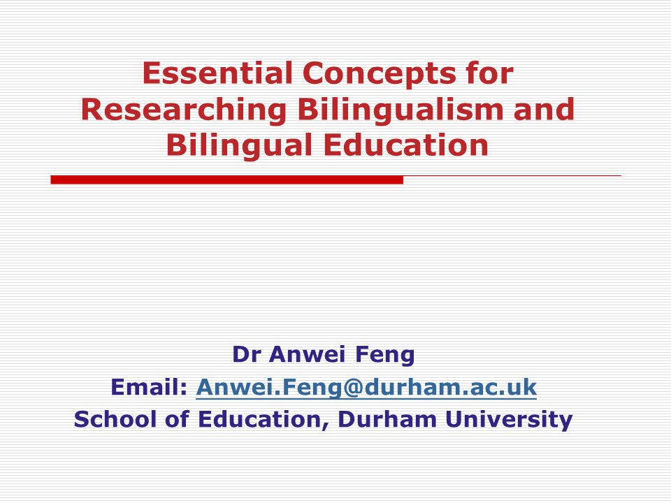 Dr Anwei Feng Email: Anwei.Feng@durham.ac.ukAnwei.Feng@durham.ac.uk School of Education, Durham University Essential Concepts for Researching Bilingua