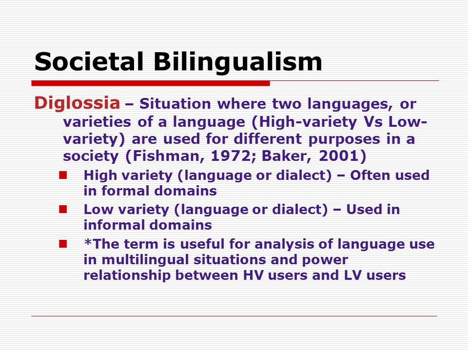Societal Bilingualism Diglossia – Situation where two languages, or varieties of a language (High-variety Vs Low- variety) are used for different purp