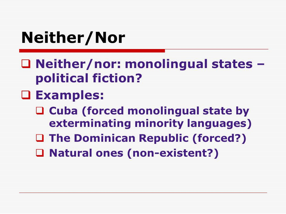 Neither/Nor  Neither/nor: monolingual states – political fiction?  Examples:  Cuba (forced monolingual state by exterminating minority languages) 