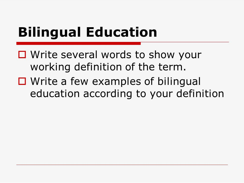 Bilingual Education  Write several words to show your working definition of the term.  Write a few examples of bilingual education according to your