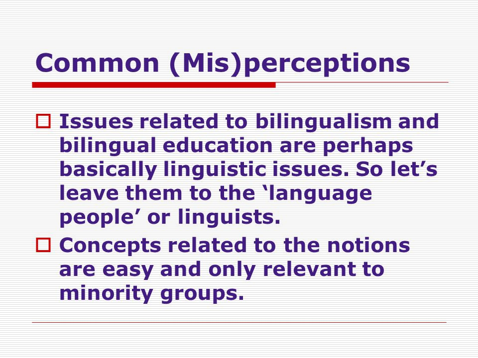 Common (Mis)perceptions  Issues related to bilingualism and bilingual education are perhaps basically linguistic issues. So let's leave them to the '