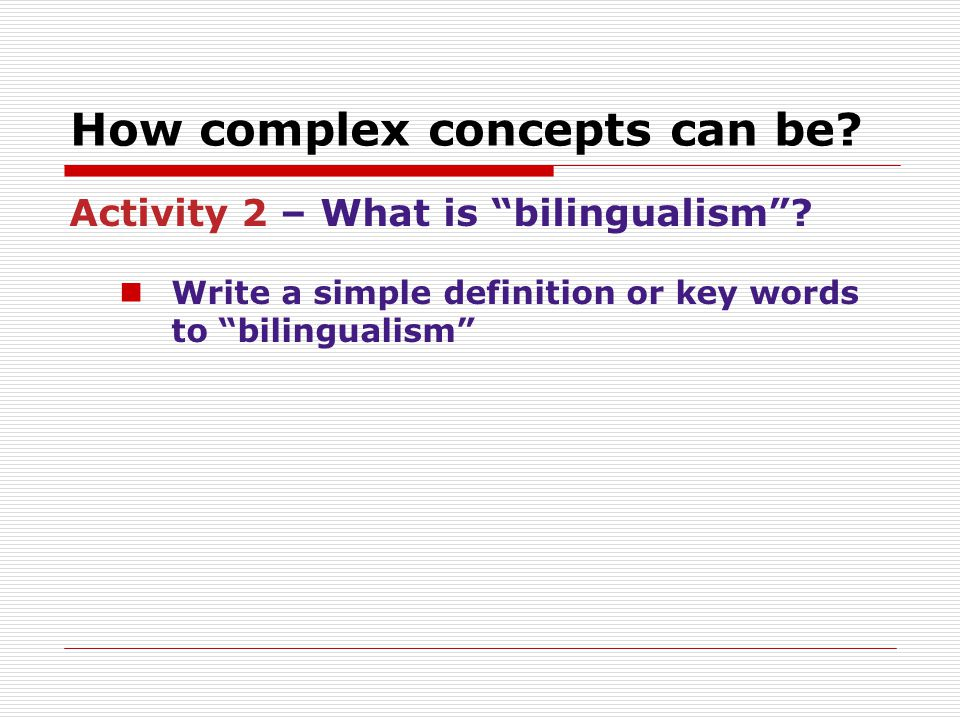 """How complex concepts can be? Activity 2 – What is """"bilingualism""""? Write a simple definition or key words to """"bilingualism"""""""