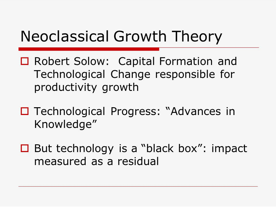 Neoclassical Growth Theory  Robert Solow: Capital Formation and Technological Change responsible for productivity growth  Technological Progress: Advances in Knowledge  But technology is a black box : impact measured as a residual
