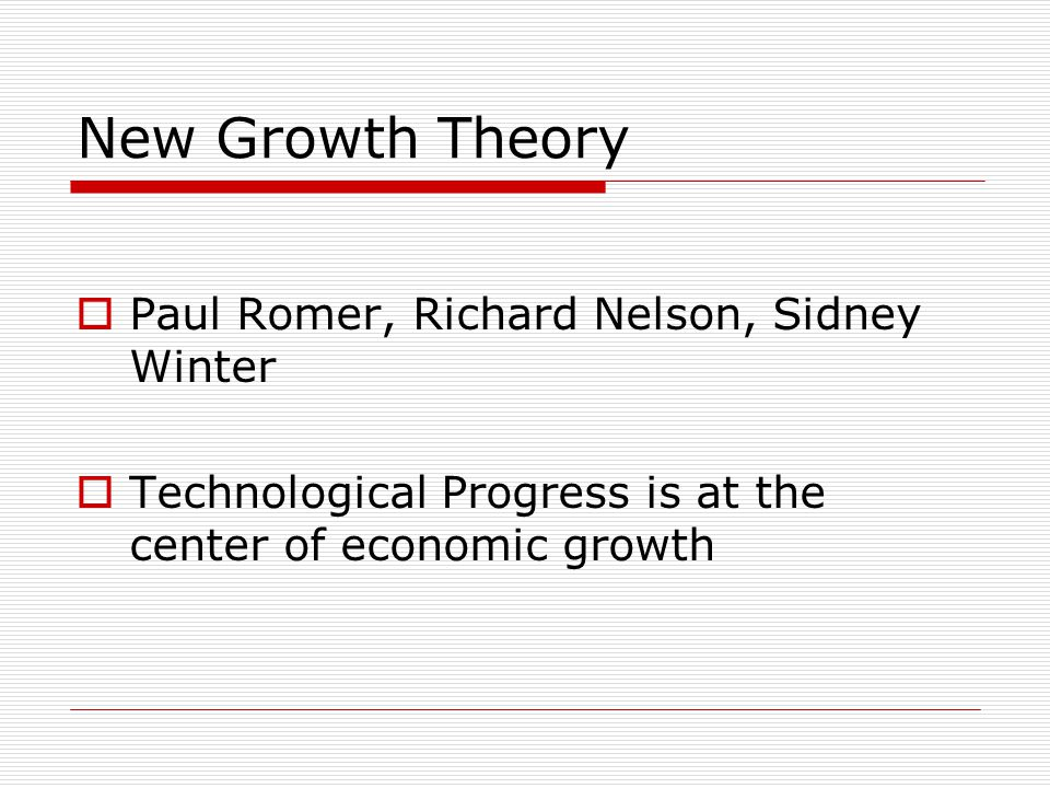New Growth Theory  Paul Romer, Richard Nelson, Sidney Winter  Technological Progress is at the center of economic growth