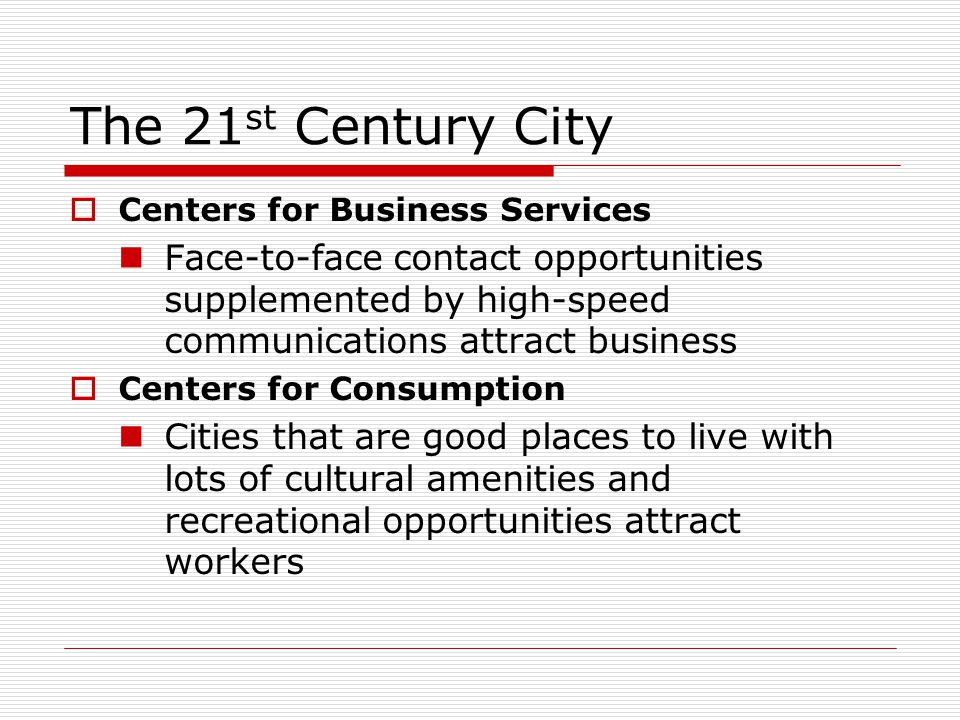 The 21 st Century City  Centers for Business Services Face-to-face contact opportunities supplemented by high-speed communications attract business 