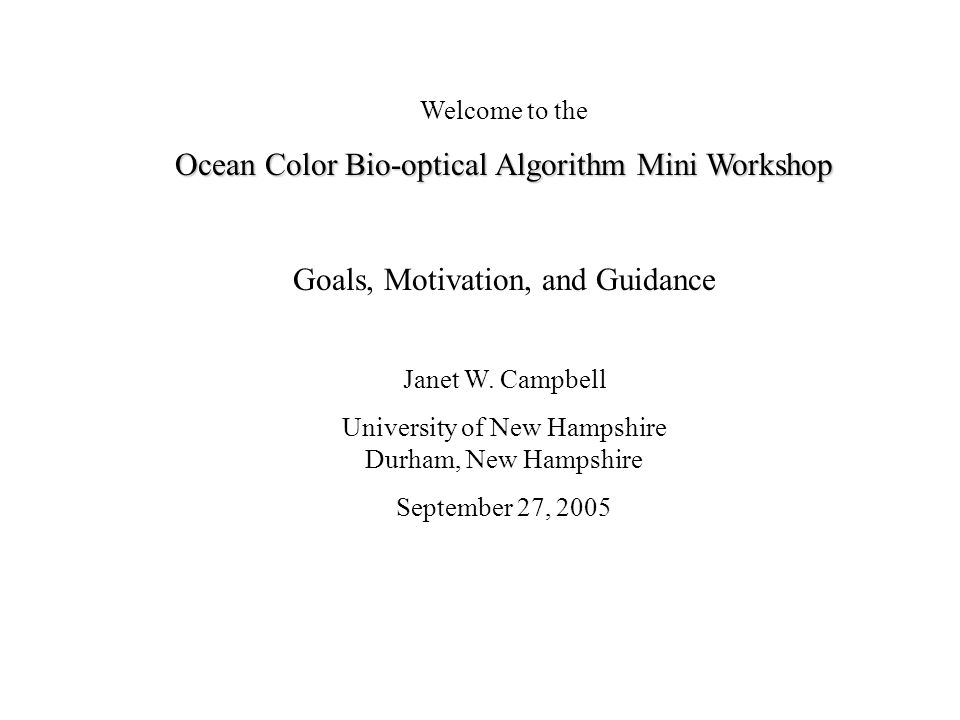 Welcome to the Ocean Color Bio-optical Algorithm Mini Workshop Goals, Motivation, and Guidance Janet W.