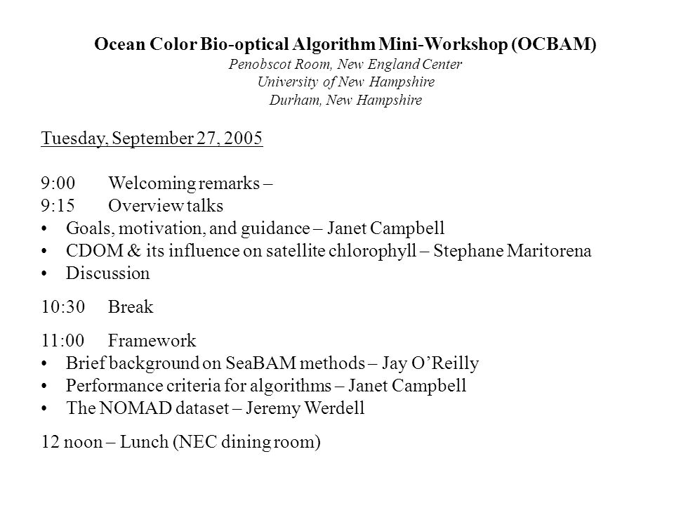 Ocean Color Bio-optical Algorithm Mini-Workshop (OCBAM) Penobscot Room, New England Center University of New Hampshire Durham, New Hampshire Tuesday, September 27, 2005 9:00Welcoming remarks – 9:15Overview talks Goals, motivation, and guidance – Janet Campbell CDOM & its influence on satellite chlorophyll – Stephane Maritorena Discussion 10:30Break 11:00Framework Brief background on SeaBAM methods – Jay O'Reilly Performance criteria for algorithms – Janet Campbell The NOMAD dataset – Jeremy Werdell 12 noon – Lunch (NEC dining room)