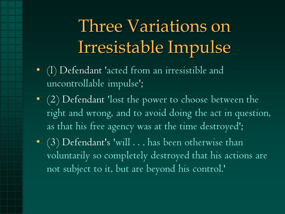 Three Variations on Irresistable Impulse (l) Defendant acted from an irresistible and uncontrollable impulse ; (2) Defendant lost the power to choose between the right and wrong, and to avoid doing the act in question, as that his free agency was at the time destroyed ; (3) Defendant s will...
